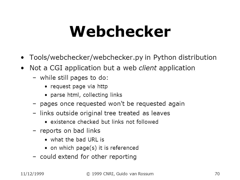 11/12/1999© 1999 CNRI, Guido van Rossum70 Webchecker Tools/webchecker/webchecker.py in Python distribution Not a CGI application but a web client application –while still pages to do: request page via http parse html, collecting links –pages once requested won t be requested again –links outside original tree treated as leaves existence checked but links not followed –reports on bad links what the bad URL is on which page(s) it is referenced –could extend for other reporting