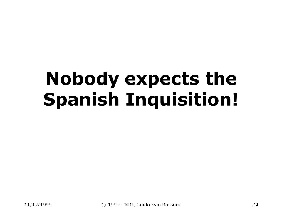 11/12/1999© 1999 CNRI, Guido van Rossum74 Nobody expects the Spanish Inquisition!