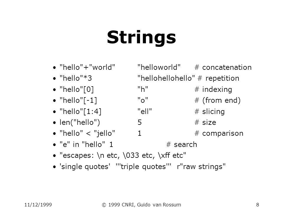 11/12/1999© 1999 CNRI, Guido van Rossum8 Strings hello + world helloworld # concatenation hello *3 hellohellohello # repetition hello [0] h # indexing hello [-1] o # (from end) hello [1:4] ell # slicing len( hello )5# size hello < jello 1# comparison e in hello 1# search escapes: \n etc, \033 etc, \xff etc single quotes triple quotes r raw strings