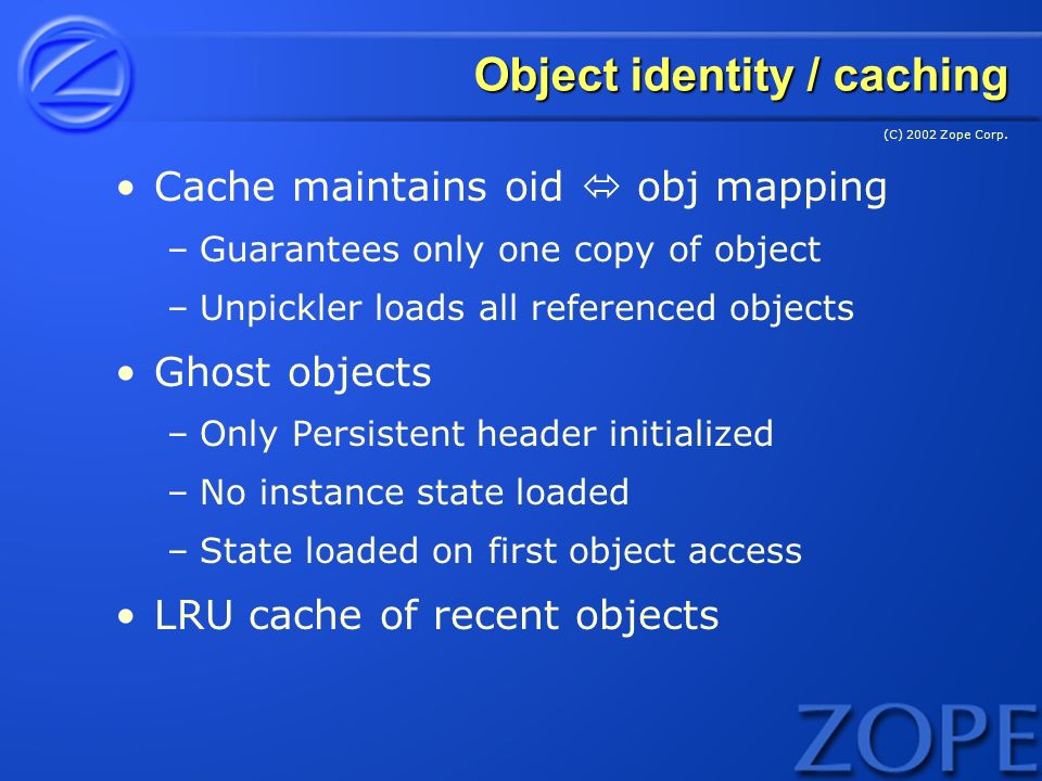 (C) 2002 Zope Corp. Object identity / caching Cache maintains oid obj mapping –Guarantees only one copy of object –Unpickler loads all referenced obje