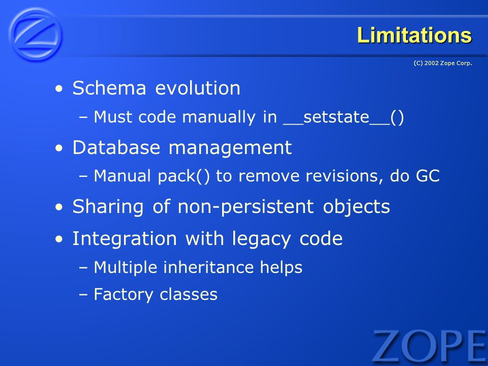 (C) 2002 Zope Corp. Limitations Schema evolution –Must code manually in __setstate__() Database management –Manual pack() to remove revisions, do GC S
