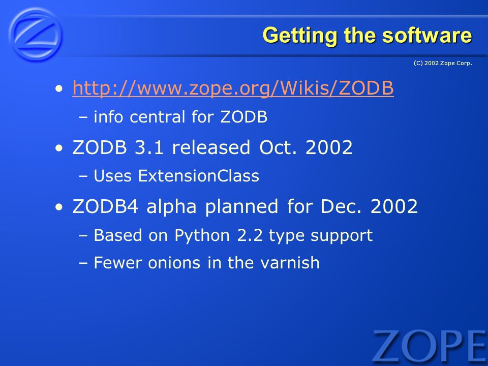 (C) 2002 Zope Corp. Getting the software http://www.zope.org/Wikis/ZODB –info central for ZODB ZODB 3.1 released Oct. 2002 –Uses ExtensionClass ZODB4