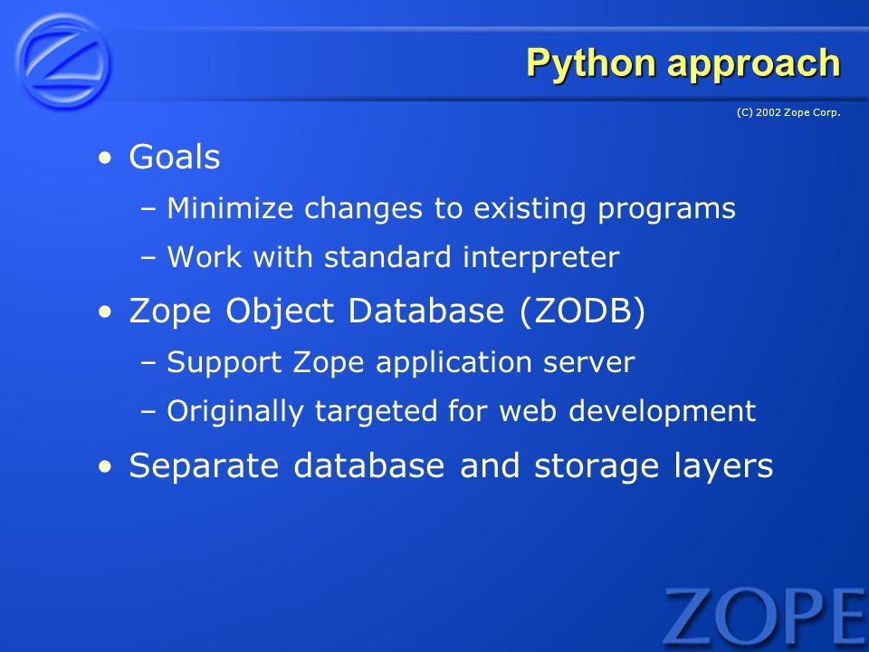 (C) 2002 Zope Corp. Python approach Goals –Minimize changes to existing programs –Work with standard interpreter Zope Object Database (ZODB) –Support