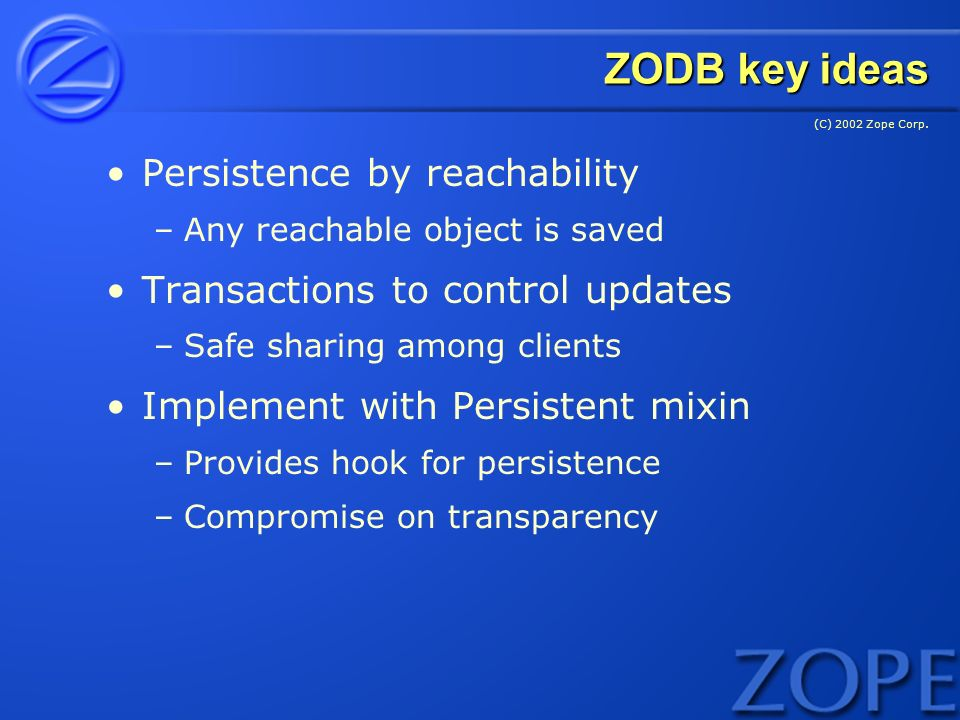 (C) 2002 Zope Corp. ZODB key ideas Persistence by reachability –Any reachable object is saved Transactions to control updates –Safe sharing among clie