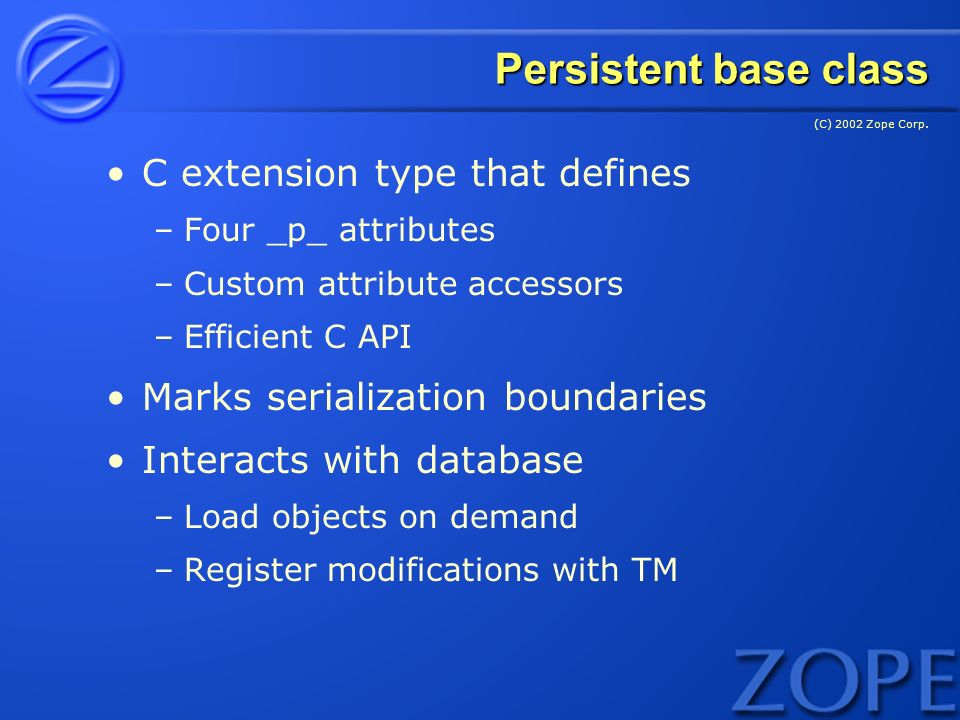 (C) 2002 Zope Corp. Persistent base class C extension type that defines –Four _p_ attributes –Custom attribute accessors –Efficient C API Marks serial