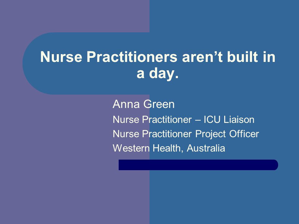 Nurse Practitioners arent built in a day. Anna Green Nurse Practitioner – ICU Liaison Nurse Practitioner Project Officer Western Health, Australia