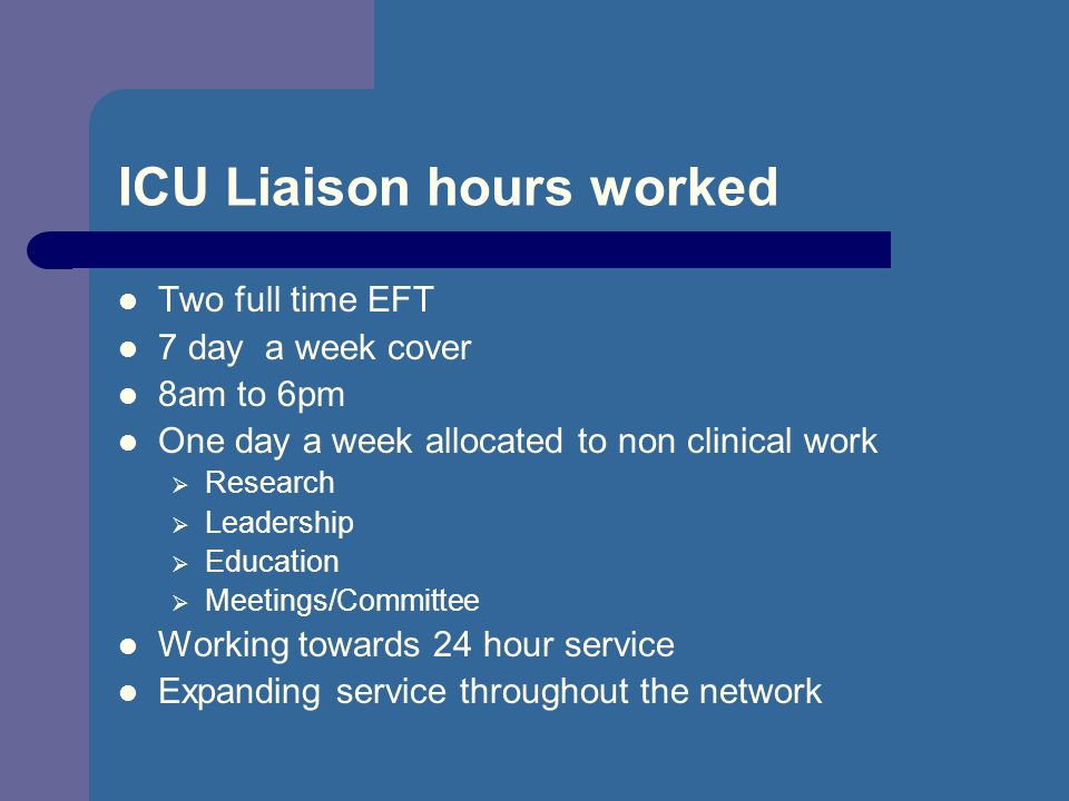 ICU Liaison hours worked Two full time EFT 7 day a week cover 8am to 6pm One day a week allocated to non clinical work Research Leadership Education M