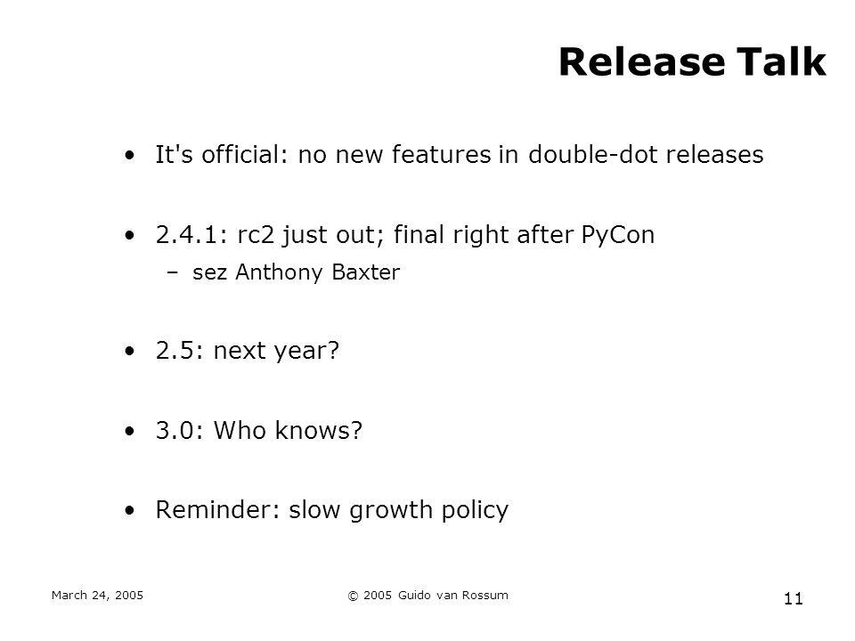 March 24, 2005© 2005 Guido van Rossum 11 Release Talk It s official: no new features in double-dot releases 2.4.1: rc2 just out; final right after PyCon –sez Anthony Baxter 2.5: next year.