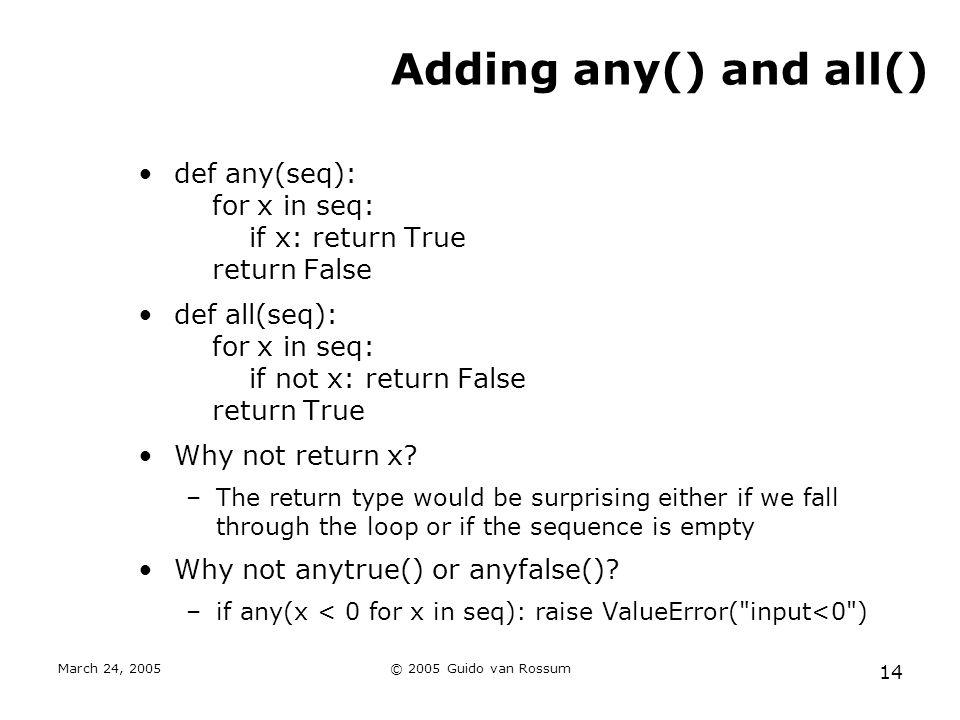 March 24, 2005© 2005 Guido van Rossum 14 Adding any() and all() def any(seq): for x in seq: if x: return True return False def all(seq): for x in seq: