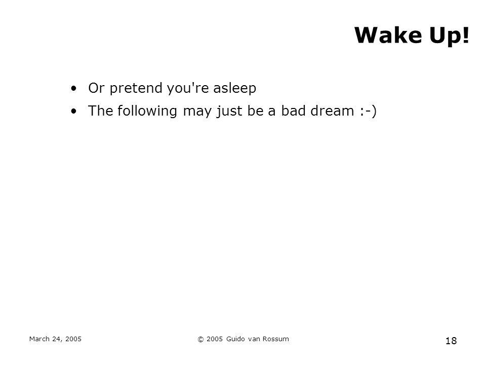 March 24, 2005© 2005 Guido van Rossum 18 Wake Up! Or pretend you're asleep The following may just be a bad dream :-)