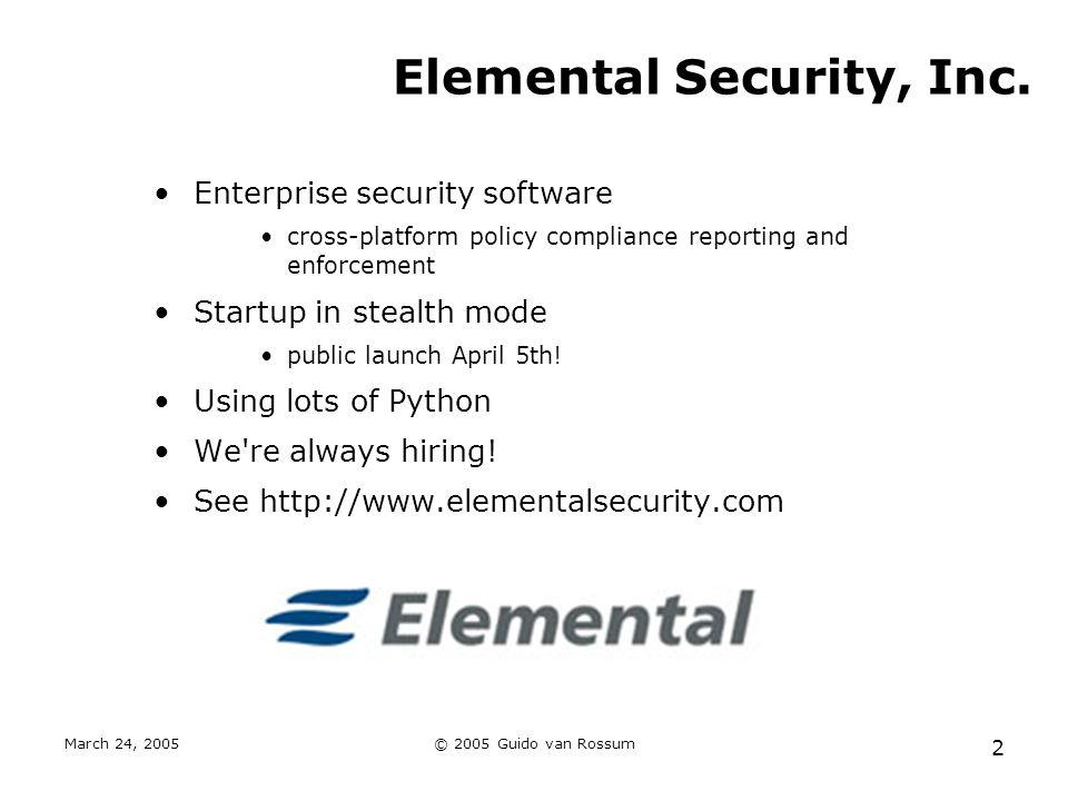 March 24, 2005© 2005 Guido van Rossum 2 Elemental Security, Inc. Enterprise security software cross-platform policy compliance reporting and enforceme