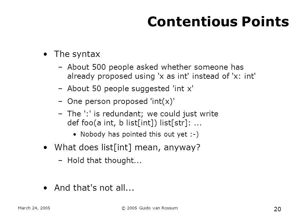 March 24, 2005© 2005 Guido van Rossum 20 Contentious Points The syntax –About 500 people asked whether someone has already proposed using 'x as int' i