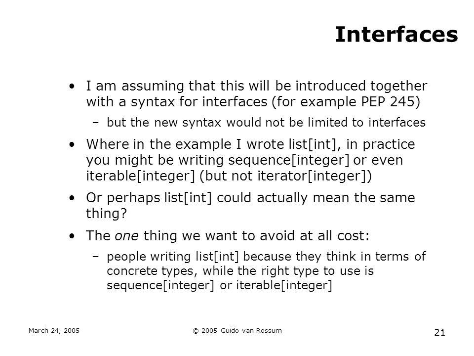 March 24, 2005© 2005 Guido van Rossum 21 Interfaces I am assuming that this will be introduced together with a syntax for interfaces (for example PEP 245) –but the new syntax would not be limited to interfaces Where in the example I wrote list[int], in practice you might be writing sequence[integer] or even iterable[integer] (but not iterator[integer]) Or perhaps list[int] could actually mean the same thing.
