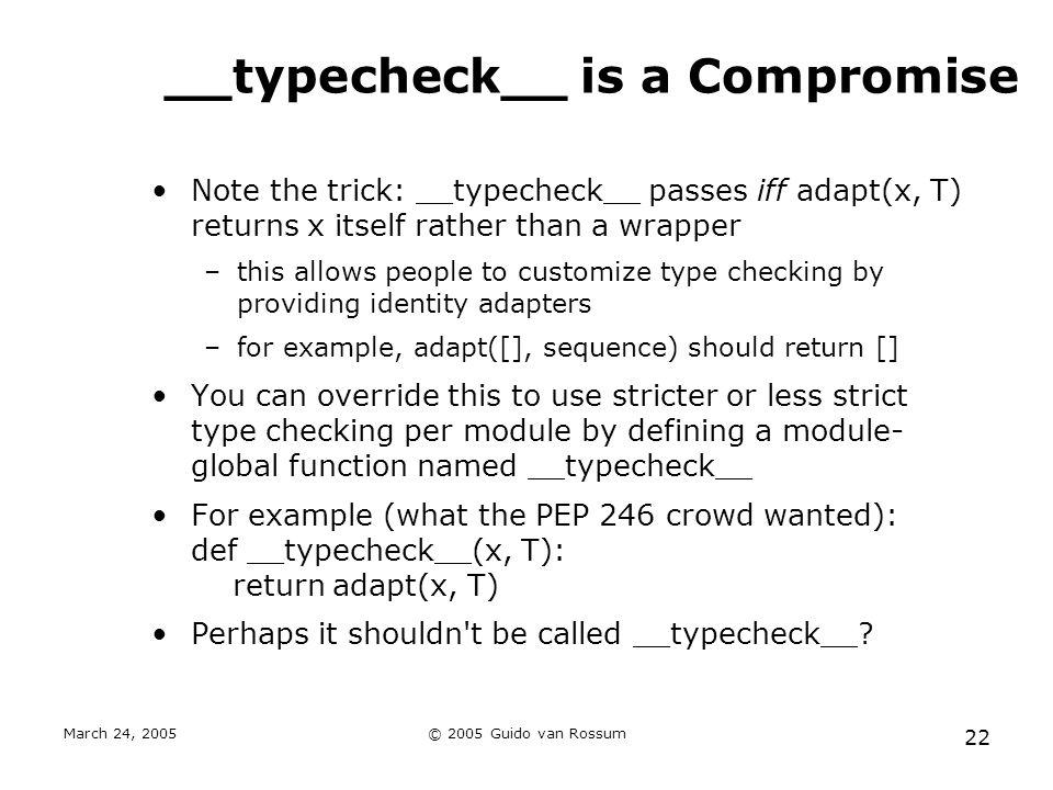 March 24, 2005© 2005 Guido van Rossum 22 __typecheck__ is a Compromise Note the trick: __typecheck__ passes iff adapt(x, T) returns x itself rather th