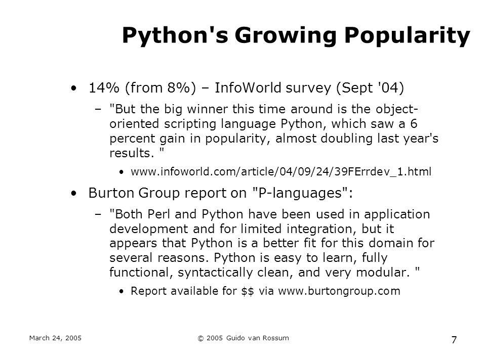 March 24, 2005© 2005 Guido van Rossum 7 Python s Growing Popularity 14% (from 8%) – InfoWorld survey (Sept 04) – But the big winner this time around is the object- oriented scripting language Python, which saw a 6 percent gain in popularity, almost doubling last year s results.