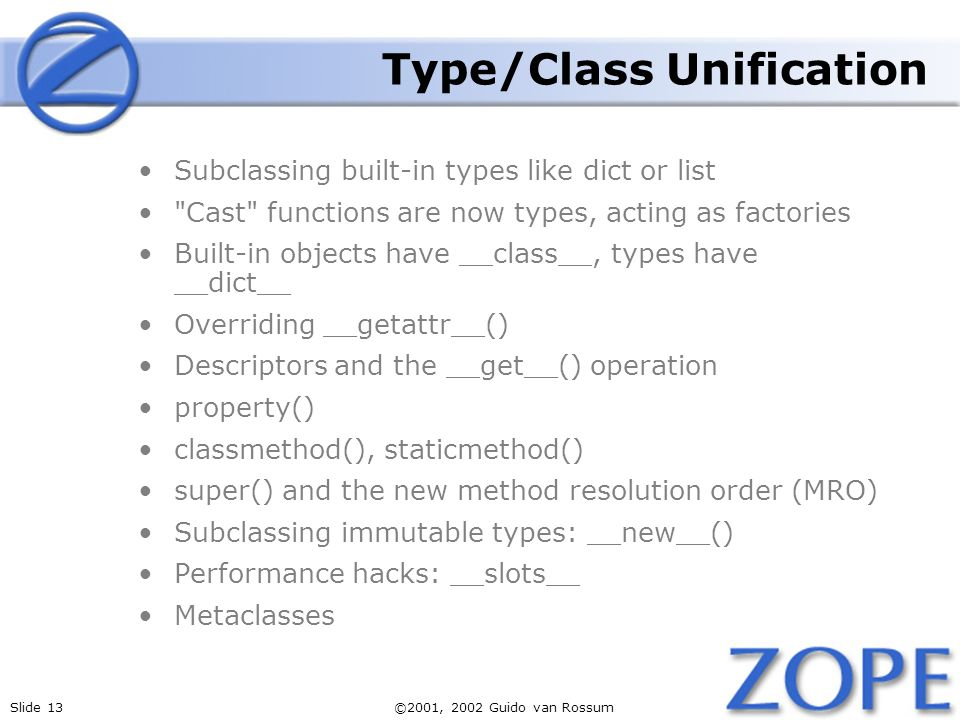 Slide 13©2001, 2002 Guido van Rossum Type/Class Unification Subclassing built-in types like dict or list Cast functions are now types, acting as factories Built-in objects have __class__, types have __dict__ Overriding __getattr__() Descriptors and the __get__() operation property() classmethod(), staticmethod() super() and the new method resolution order (MRO) Subclassing immutable types: __new__() Performance hacks: __slots__ Metaclasses