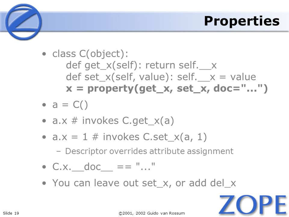 Slide 19©2001, 2002 Guido van Rossum Properties class C(object): def get_x(self): return self.__x def set_x(self, value): self.__x = value x = property(get_x, set_x, doc= ... ) a = C() a.x # invokes C.get_x(a) a.x = 1 # invokes C.set_x(a, 1) –Descriptor overrides attribute assignment C.x.__doc__ == ... You can leave out set_x, or add del_x