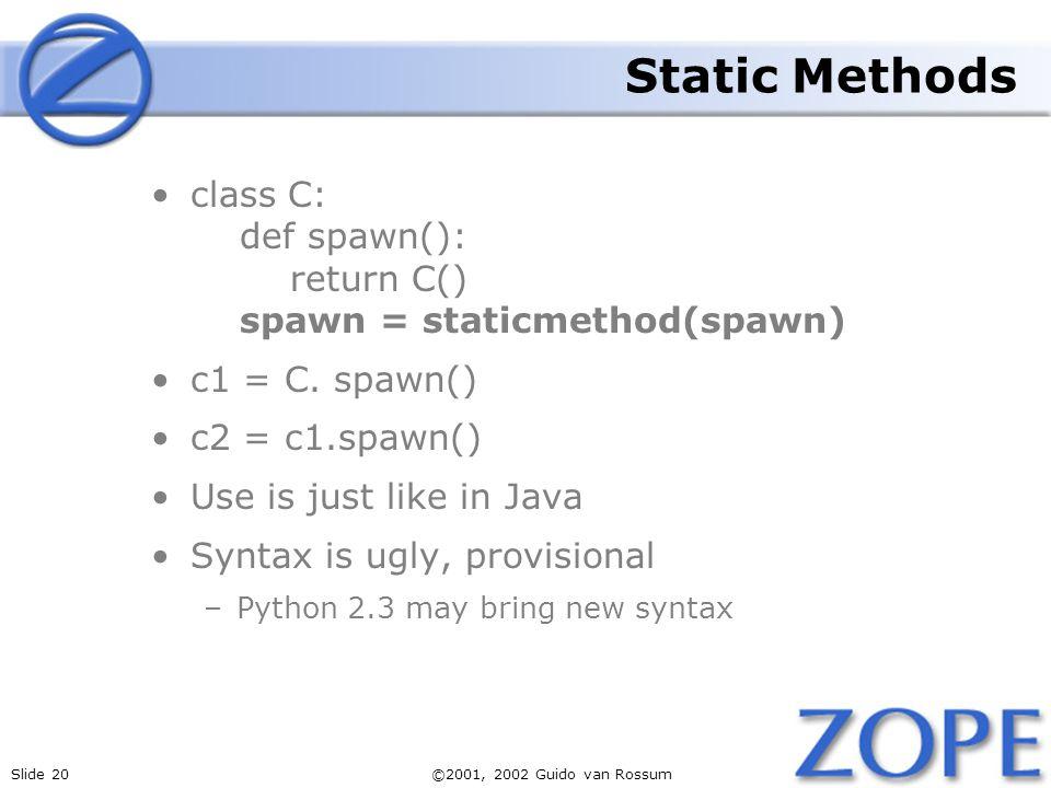 Slide 20©2001, 2002 Guido van Rossum Static Methods class C: def spawn(): return C() spawn = staticmethod(spawn) c1 = C.