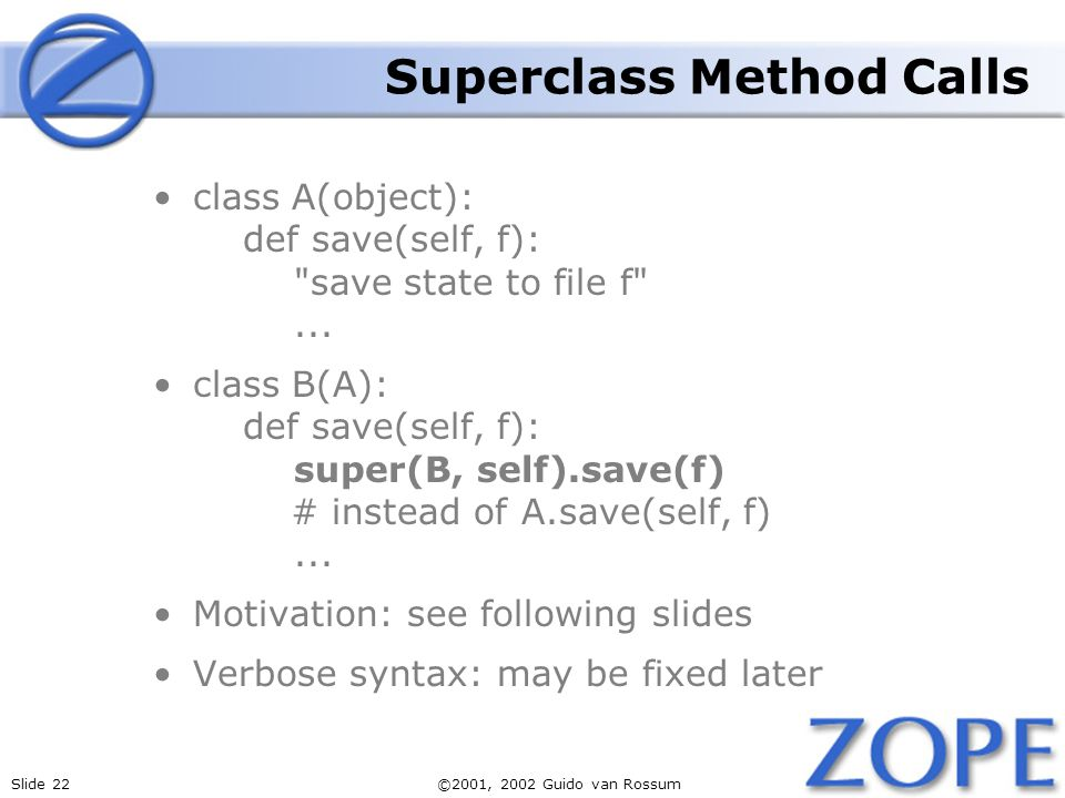 Slide 22©2001, 2002 Guido van Rossum Superclass Method Calls class A(object): def save(self, f): save state to file f ...