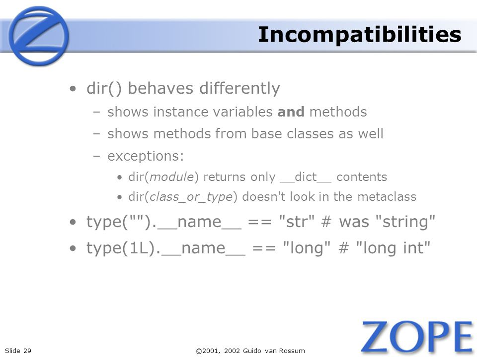 Slide 29©2001, 2002 Guido van Rossum Incompatibilities dir() behaves differently –shows instance variables and methods –shows methods from base classes as well –exceptions: dir(module) returns only __dict__ contents dir(class_or_type) doesn t look in the metaclass type( ).__name__ == str # was string type(1L).__name__ == long # long int