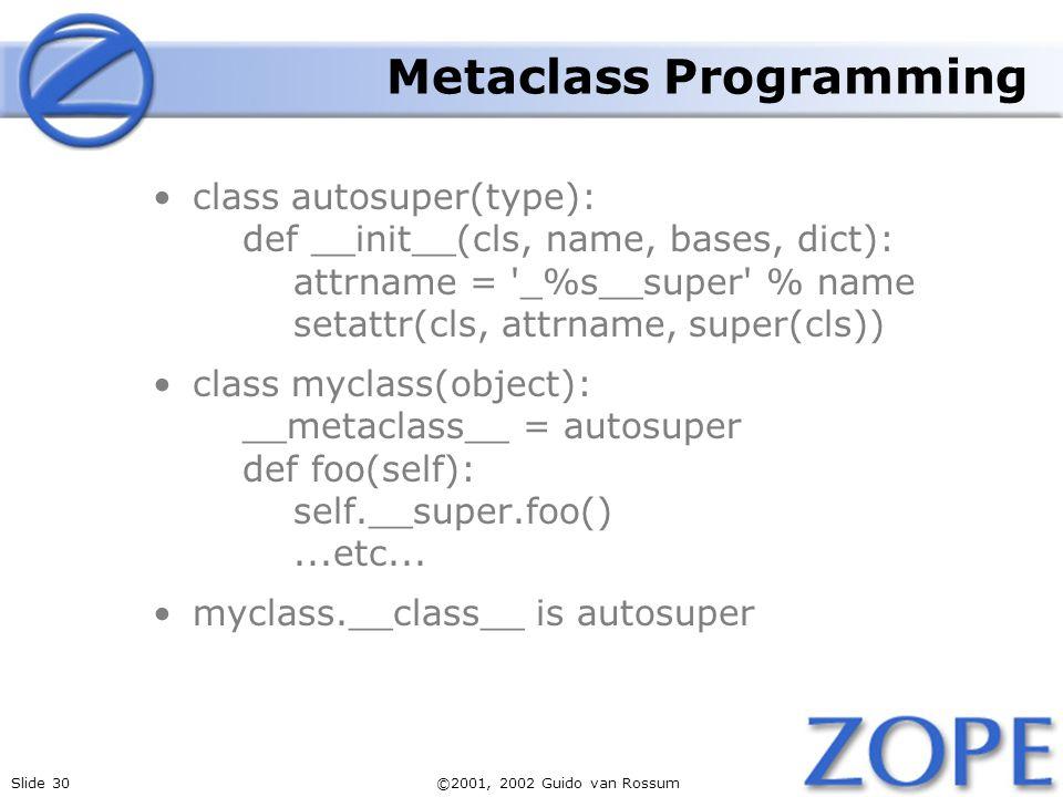 Slide 30©2001, 2002 Guido van Rossum Metaclass Programming class autosuper(type): def __init__(cls, name, bases, dict): attrname = _%s__super % name setattr(cls, attrname, super(cls)) class myclass(object): __metaclass__ = autosuper def foo(self): self.__super.foo()...etc...
