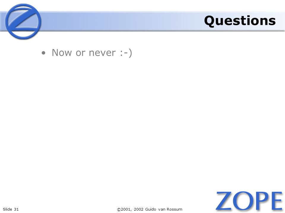 Slide 31©2001, 2002 Guido van Rossum Questions Now or never :-)