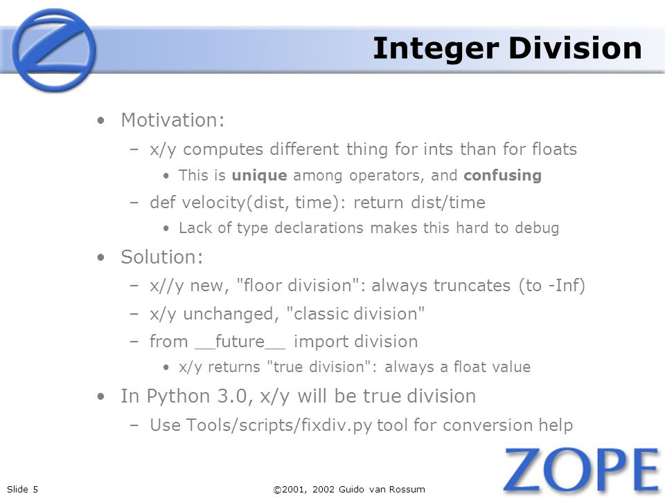 Slide 5©2001, 2002 Guido van Rossum Integer Division Motivation: –x/y computes different thing for ints than for floats This is unique among operators, and confusing –def velocity(dist, time): return dist/time Lack of type declarations makes this hard to debug Solution: –x//y new, floor division : always truncates (to -Inf) –x/y unchanged, classic division –from __future__ import division x/y returns true division : always a float value In Python 3.0, x/y will be true division –Use Tools/scripts/fixdiv.py tool for conversion help