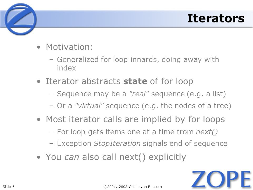Slide 6©2001, 2002 Guido van Rossum Iterators Motivation: –Generalized for loop innards, doing away with index Iterator abstracts state of for loop –Sequence may be a real sequence (e.g.