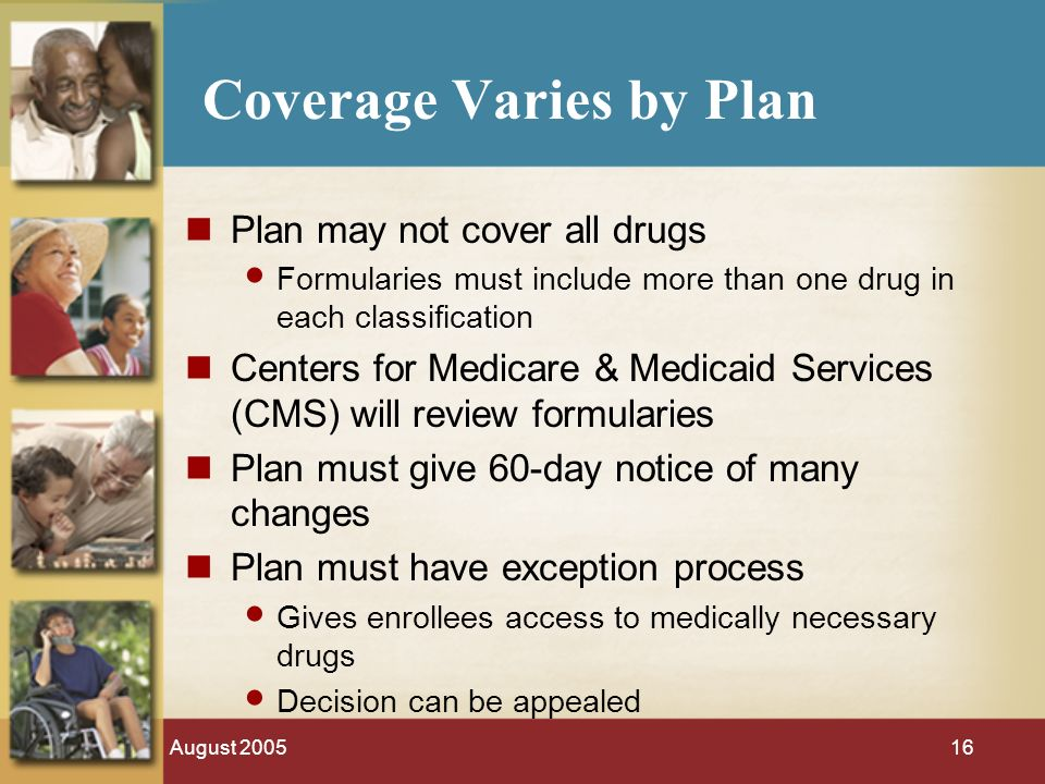 August 200516 Coverage Varies by Plan Plan may not cover all drugs Formularies must include more than one drug in each classification Centers for Medicare & Medicaid Services (CMS) will review formularies Plan must give 60-day notice of many changes Plan must have exception process Gives enrollees access to medically necessary drugs Decision can be appealed