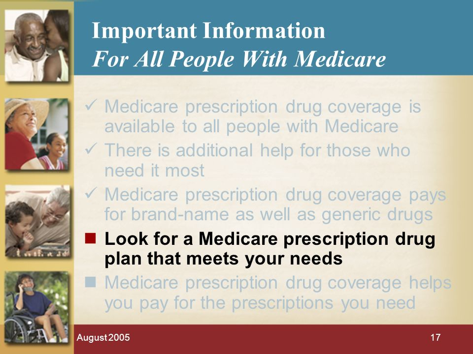 August 200517 Important Information For All People With Medicare Medicare prescription drug coverage is available to all people with Medicare There is additional help for those who need it most Medicare prescription drug coverage pays for brand-name as well as generic drugs Look for a Medicare prescription drug plan that meets your needs Medicare prescription drug coverage helps you pay for the prescriptions you need