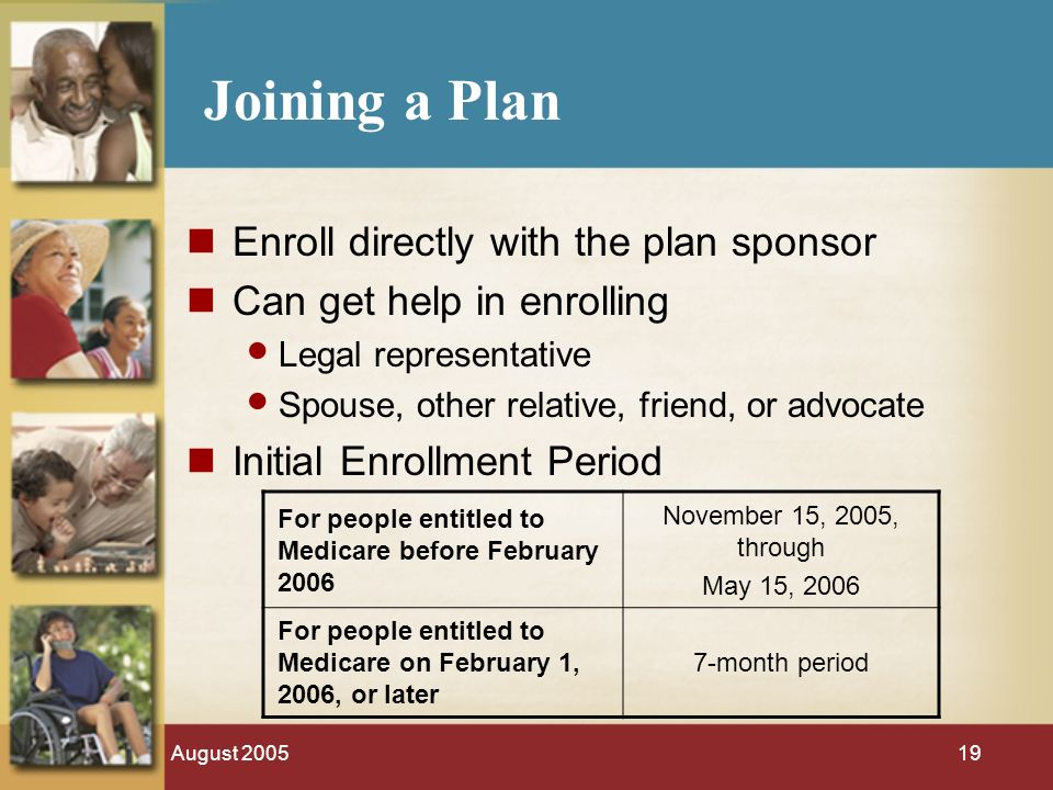 August Joining a Plan Enroll directly with the plan sponsor Can get help in enrolling Legal representative Spouse, other relative, friend, or advocate Initial Enrollment Period For people entitled to Medicare before February 2006 November 15, 2005, through May 15, 2006 For people entitled to Medicare on February 1, 2006, or later 7-month period