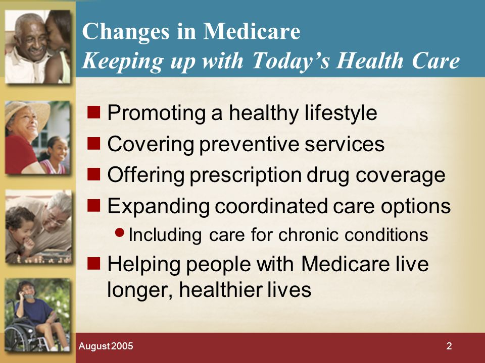 August Changes in Medicare Keeping up with Todays Health Care Promoting a healthy lifestyle Covering preventive services Offering prescription drug coverage Expanding coordinated care options Including care for chronic conditions Helping people with Medicare live longer, healthier lives