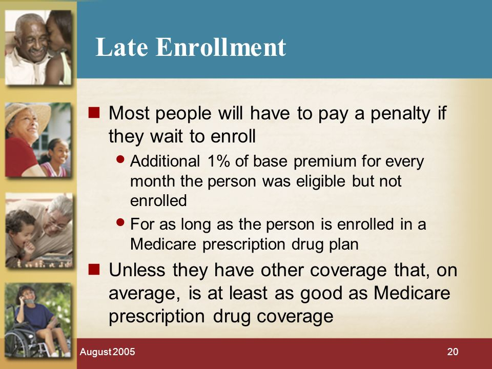August Late Enrollment Most people will have to pay a penalty if they wait to enroll Additional 1% of base premium for every month the person was eligible but not enrolled For as long as the person is enrolled in a Medicare prescription drug plan Unless they have other coverage that, on average, is at least as good as Medicare prescription drug coverage