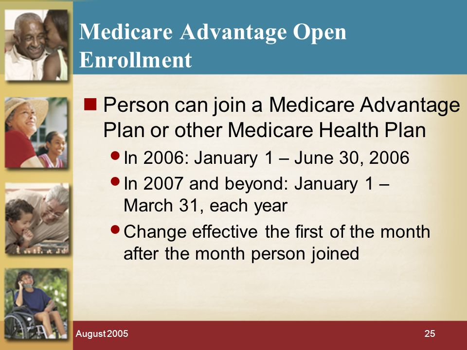 August Medicare Advantage Open Enrollment Person can join a Medicare Advantage Plan or other Medicare Health Plan In 2006: January 1 – June 30, 2006 In 2007 and beyond: January 1 – March 31, each year Change effective the first of the month after the month person joined
