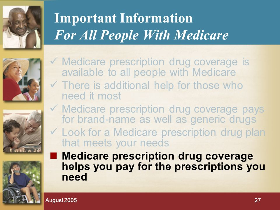 August 200527 Important Information For All People With Medicare Medicare prescription drug coverage is available to all people with Medicare There is additional help for those who need it most Medicare prescription drug coverage pays for brand-name as well as generic drugs Look for a Medicare prescription drug plan that meets your needs Medicare prescription drug coverage helps you pay for the prescriptions you need