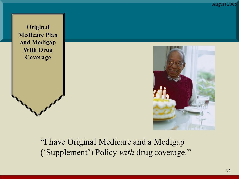 August Original Medicare Plan and Medigap With Drug Coverage I have Original Medicare and a Medigap (Supplement) Policy with drug coverage.
