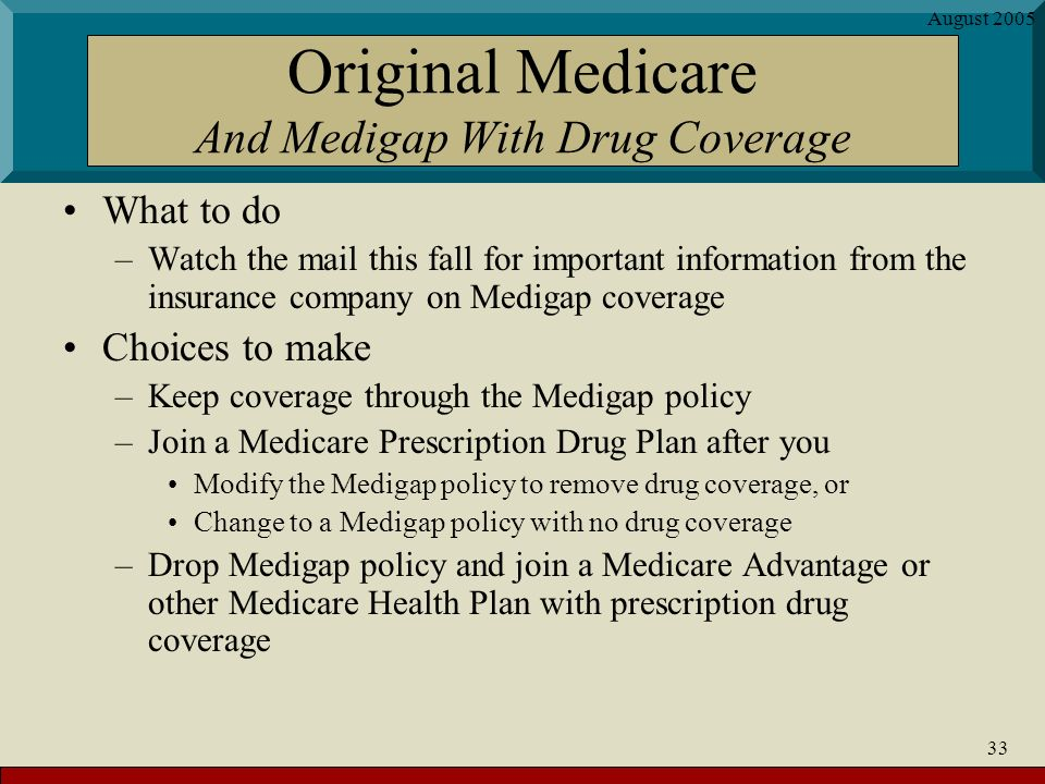 August 2005 33 Original Medicare And Medigap With Drug Coverage What to do –Watch the mail this fall for important information from the insurance company on Medigap coverage Choices to make –Keep coverage through the Medigap policy –Join a Medicare Prescription Drug Plan after you Modify the Medigap policy to remove drug coverage, or Change to a Medigap policy with no drug coverage –Drop Medigap policy and join a Medicare Advantage or other Medicare Health Plan with prescription drug coverage