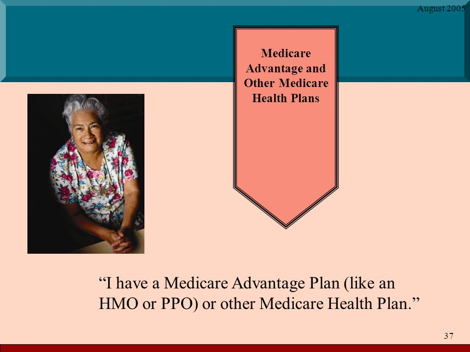 August Medicare Advantage and Other Medicare Health Plans I have a Medicare Advantage Plan (like an HMO or PPO) or other Medicare Health Plan.