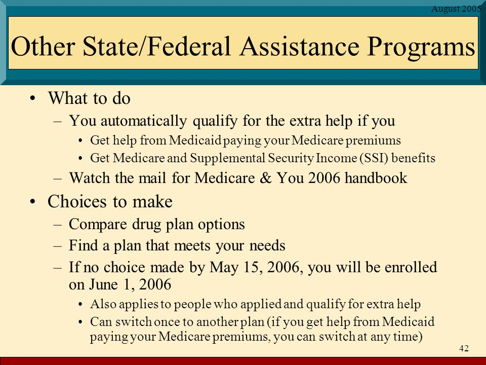 August Other State/Federal Assistance Programs What to do –You automatically qualify for the extra help if you Get help from Medicaid paying your Medicare premiums Get Medicare and Supplemental Security Income (SSI) benefits –Watch the mail for Medicare & You 2006 handbook Choices to make –Compare drug plan options –Find a plan that meets your needs –If no choice made by May 15, 2006, you will be enrolled on June 1, 2006 Also applies to people who applied and qualify for extra help Can switch once to another plan (if you get help from Medicaid paying your Medicare premiums, you can switch at any time)