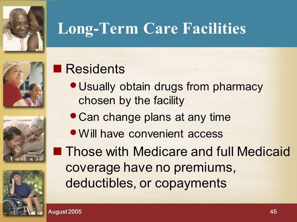 August Long-Term Care Facilities Residents Usually obtain drugs from pharmacy chosen by the facility Can change plans at any time Will have convenient access Those with Medicare and full Medicaid coverage have no premiums, deductibles, or copayments