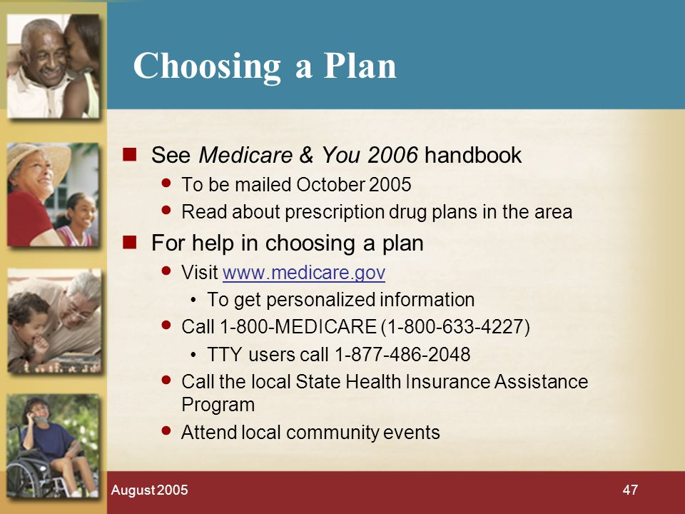 August Choosing a Plan See Medicare & You 2006 handbook To be mailed October 2005 Read about prescription drug plans in the area For help in choosing a plan Visit   To get personalized information Call MEDICARE ( ) TTY users call Call the local State Health Insurance Assistance Program Attend local community events