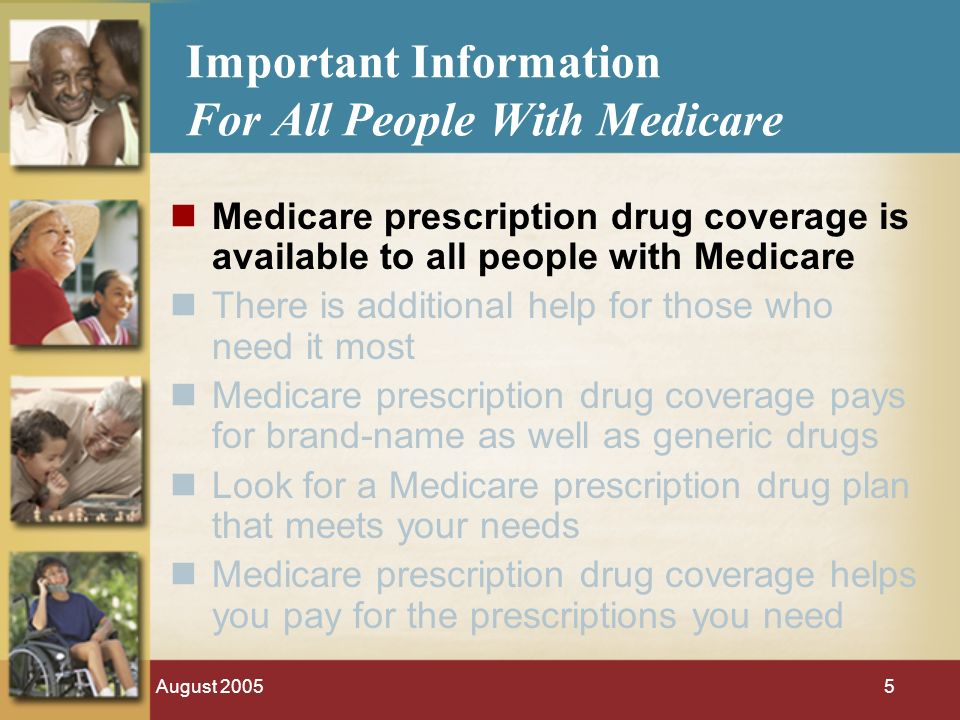 August 20055 Important Information For All People With Medicare Medicare prescription drug coverage is available to all people with Medicare There is additional help for those who need it most Medicare prescription drug coverage pays for brand-name as well as generic drugs Look for a Medicare prescription drug plan that meets your needs Medicare prescription drug coverage helps you pay for the prescriptions you need