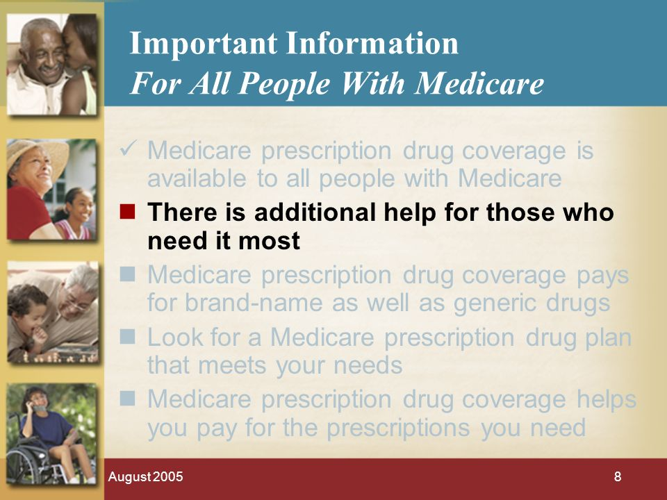 August Important Information For All People With Medicare Medicare prescription drug coverage is available to all people with Medicare There is additional help for those who need it most Medicare prescription drug coverage pays for brand-name as well as generic drugs Look for a Medicare prescription drug plan that meets your needs Medicare prescription drug coverage helps you pay for the prescriptions you need