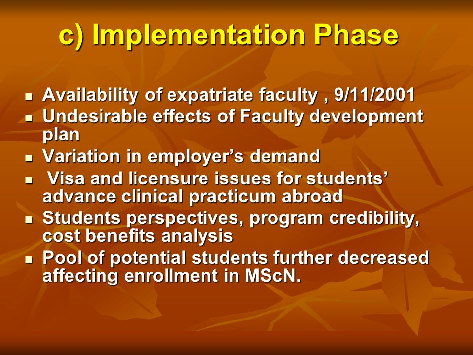 c) Implementation Phase Availability of expatriate faculty, 9/11/2001 Availability of expatriate faculty, 9/11/2001 Undesirable effects of Faculty development plan Undesirable effects of Faculty development plan Variation in employers demand Variation in employers demand Visa and licensure issues for students advance clinical practicum abroad Visa and licensure issues for students advance clinical practicum abroad Students perspectives, program credibility, cost benefits analysis Students perspectives, program credibility, cost benefits analysis Pool of potential students further decreased affecting enrollment in MScN.