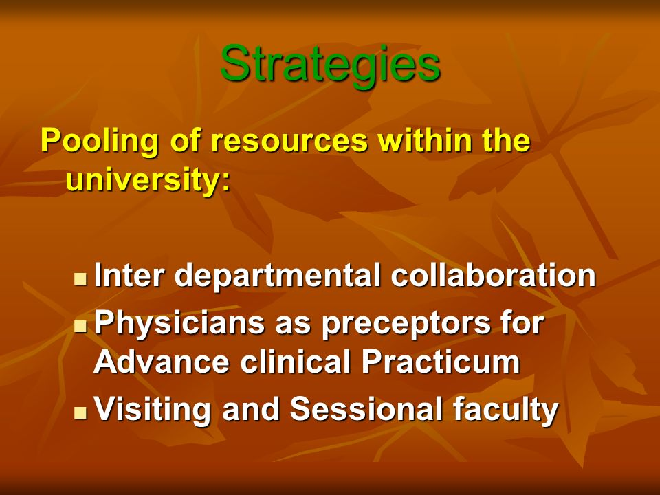 Strategies Pooling of resources within the university: Inter departmental collaboration Inter departmental collaboration Physicians as preceptors for Advance clinical Practicum Physicians as preceptors for Advance clinical Practicum Visiting and Sessional faculty Visiting and Sessional faculty
