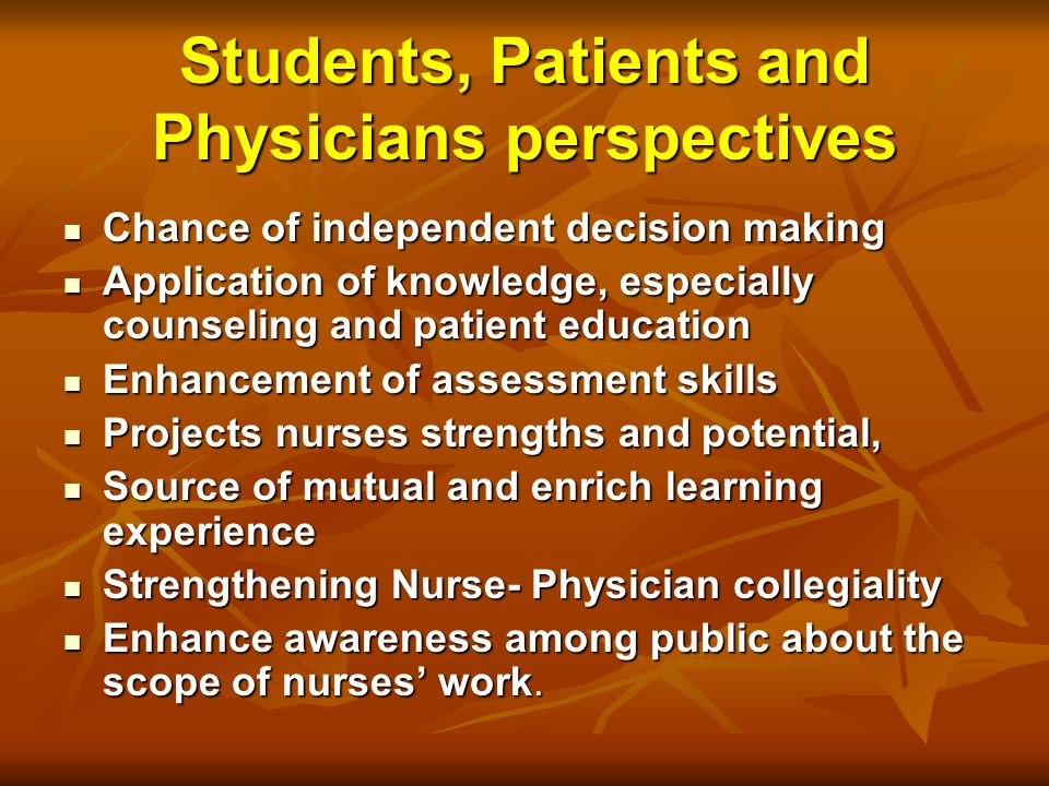 Students, Patients and Physicians perspectives Chance of independent decision making Chance of independent decision making Application of knowledge, especially counseling and patient education Application of knowledge, especially counseling and patient education Enhancement of assessment skills Enhancement of assessment skills Projects nurses strengths and potential, Projects nurses strengths and potential, Source of mutual and enrich learning experience Source of mutual and enrich learning experience Strengthening Nurse- Physician collegiality Strengthening Nurse- Physician collegiality Enhance awareness among public about the scope of nurses work.