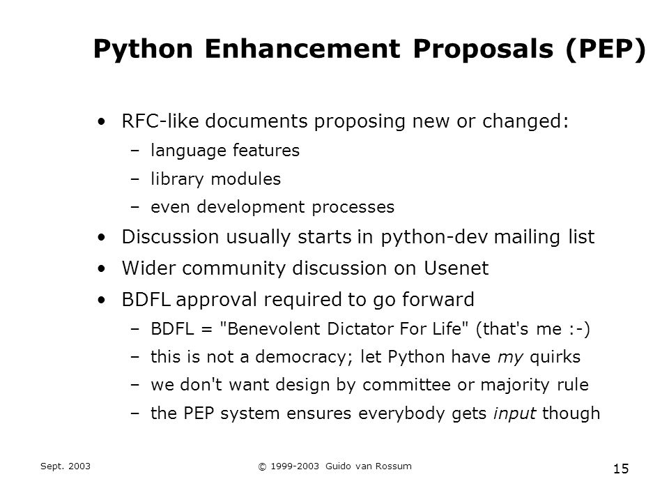 Sept. 2003© 1999-2003 Guido van Rossum 15 Python Enhancement Proposals (PEP) RFC-like documents proposing new or changed: –language features –library
