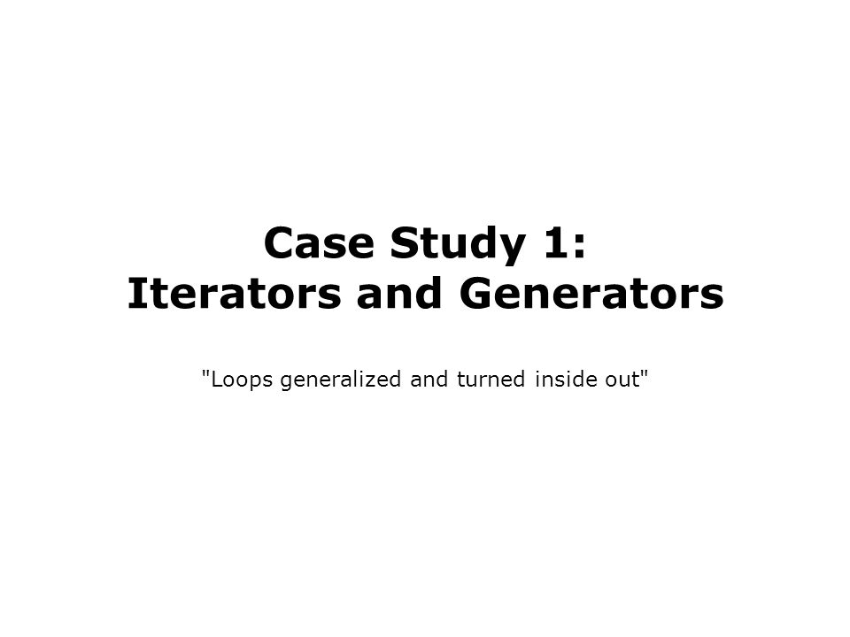 Case Study 1: Iterators and Generators Loops generalized and turned inside out