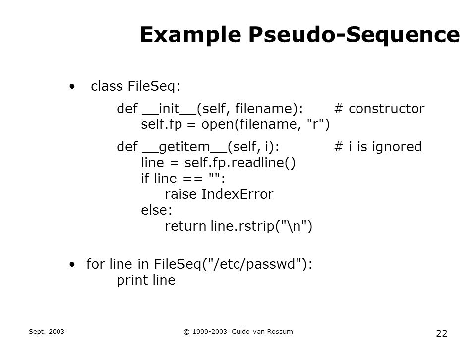 Sept. 2003© 1999-2003 Guido van Rossum 22 Example Pseudo-Sequence class FileSeq: def __init__(self, filename):# constructor self.fp = open(filename,