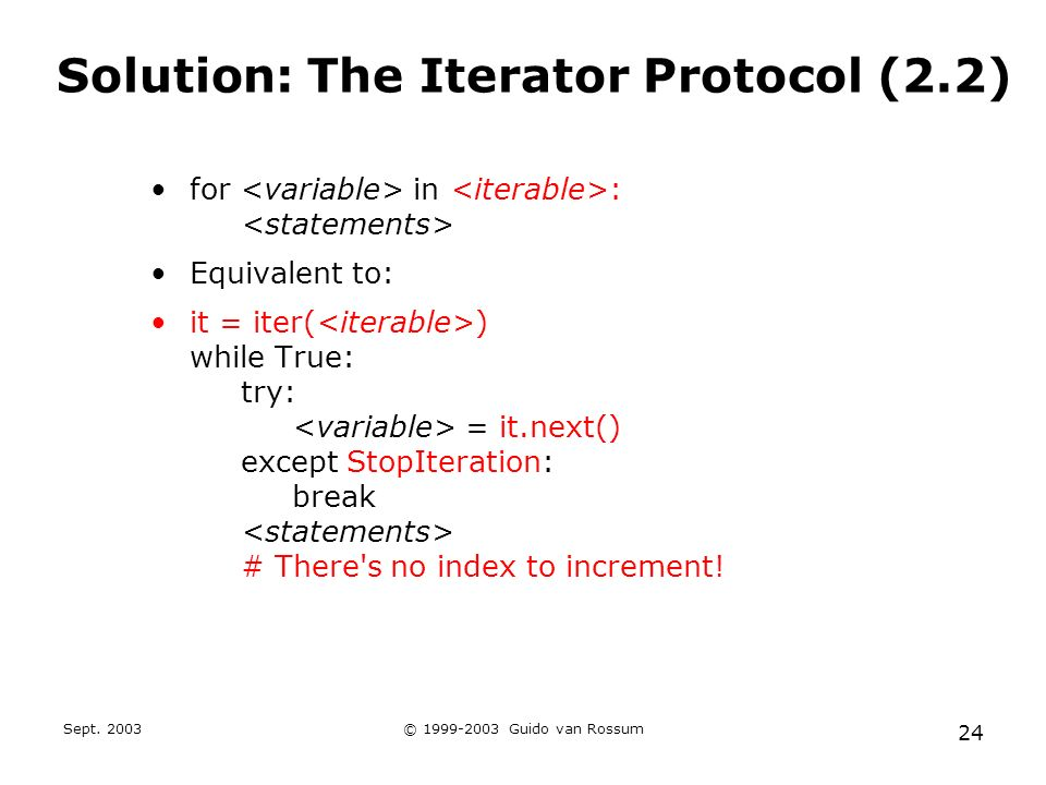Sept. 2003© 1999-2003 Guido van Rossum 24 Solution: The Iterator Protocol (2.2) for in : Equivalent to: it = iter( ) while True: try: = it.next() exce